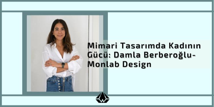 Mimari Tasarımda Kadının Gücü: Damla Berberoğlu - Monlab Design